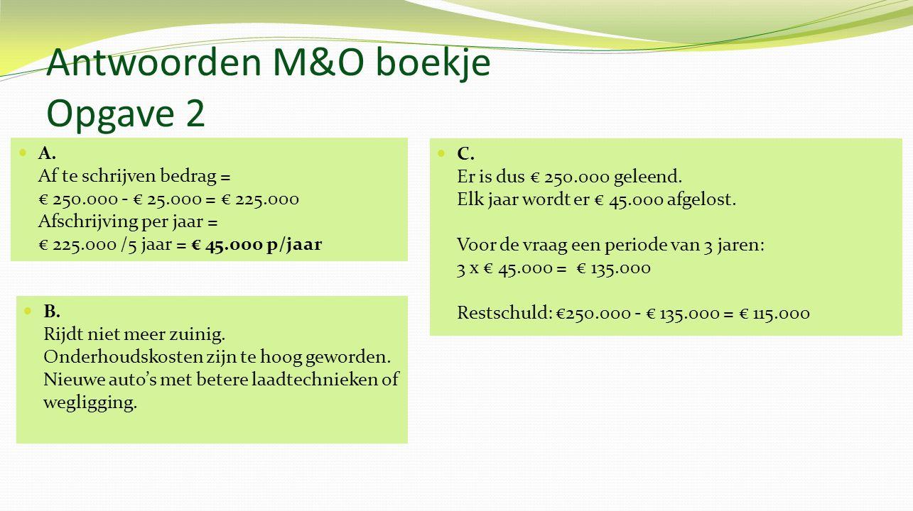 Antwoorden M&O boekje Opgave 2 A. Af te schrijven bedrag = € 250.000 - € 25.000 = € 225.000 Afschrijving per jaar = € 225.000 /5 jaar = € 45.000 p/jaa