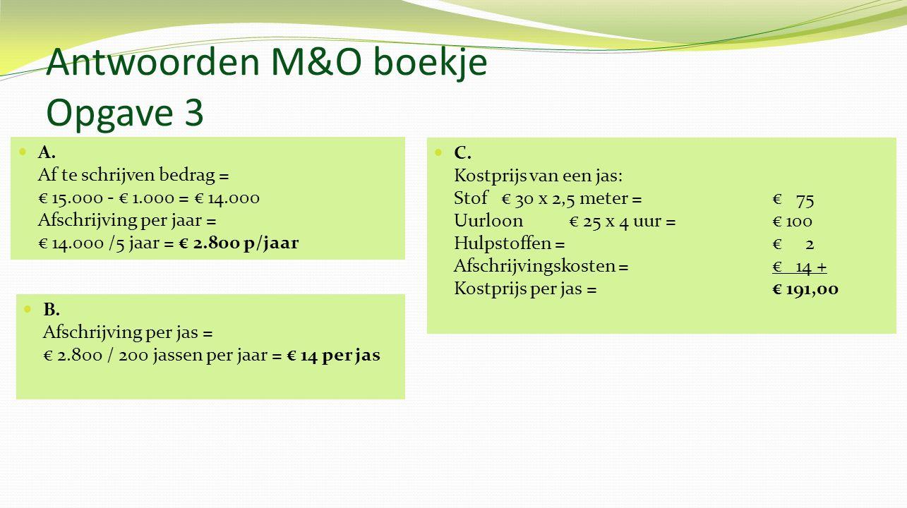 Antwoorden M&O boekje Opgave 3 A. Af te schrijven bedrag = € 15.000 - € 1.000 = € 14.000 Afschrijving per jaar = € 14.000 /5 jaar = € 2.800 p/jaar B.