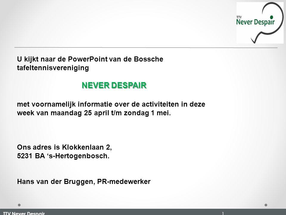 TTV Never Despair 1 U kijkt naar de PowerPoint van de Bossche tafeltennisvereniging NEVER DESPAIR met voornamelijk informatie over de activiteiten in deze week van maandag 25 april t/m zondag 1 mei.