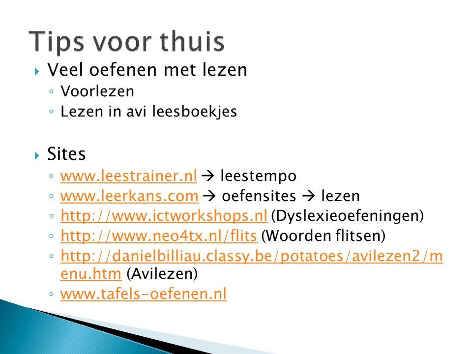  Veel oefenen met lezen ◦ Voorlezen ◦ Lezen in avi leesboekjes  Sites ◦ www.leestrainer.nl  leestempo www.leestrainer.nl ◦ www.leerkans.com  oefensites  lezen www.leerkans.com ◦ http://www.ictworkshops.nl (Dyslexieoefeningen) http://www.ictworkshops.nl ◦ http://www.neo4tx.nl/flits (Woorden flitsen) http://www.neo4tx.nl/flits ◦ http://danielbilliau.classy.be/potatoes/avilezen2/m enu.htm (Avilezen) http://danielbilliau.classy.be/potatoes/avilezen2/m enu.htm ◦ www.tafels-oefenen.nl www.tafels-oefenen.nl