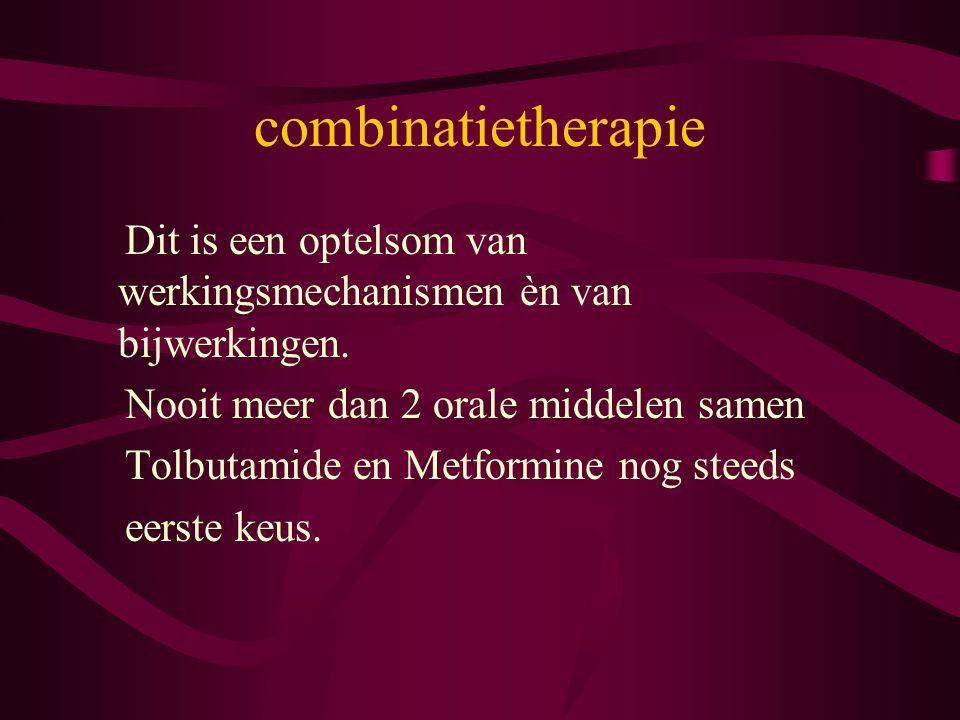 combinatietherapie Dit is een optelsom van werkingsmechanismen èn van bijwerkingen. Nooit meer dan 2 orale middelen samen Tolbutamide en Metformine no