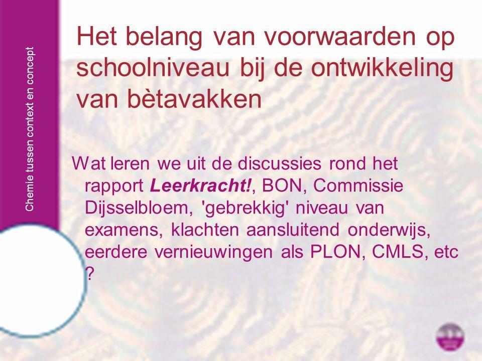 Chemie tussen context en concept Het belang van voorwaarden op schoolniveau bij de ontwikkeling van bètavakken Wat leren we uit de discussies rond het