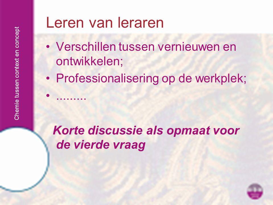 Chemie tussen context en concept Verschillen tussen vernieuwen en ontwikkelen; Professionalisering op de werkplek;......... Korte discussie als opmaat