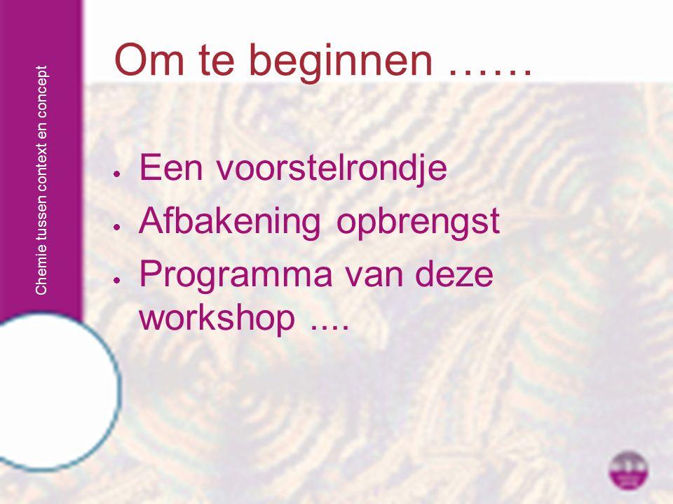 Chemie tussen context en concept  Een voorstelrondje  Afbakening opbrengst  Programma van deze workshop.... Om te beginnen ……