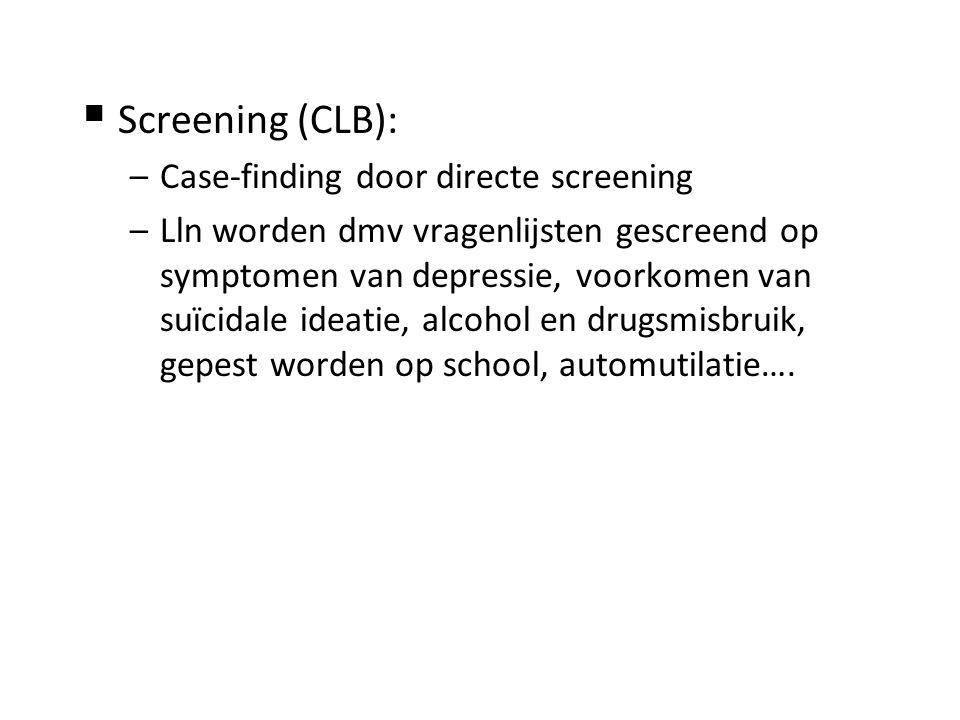  Screening (CLB): –Case-finding door directe screening –Lln worden dmv vragenlijsten gescreend op symptomen van depressie, voorkomen van suïcidale ideatie, alcohol en drugsmisbruik, gepest worden op school, automutilatie….