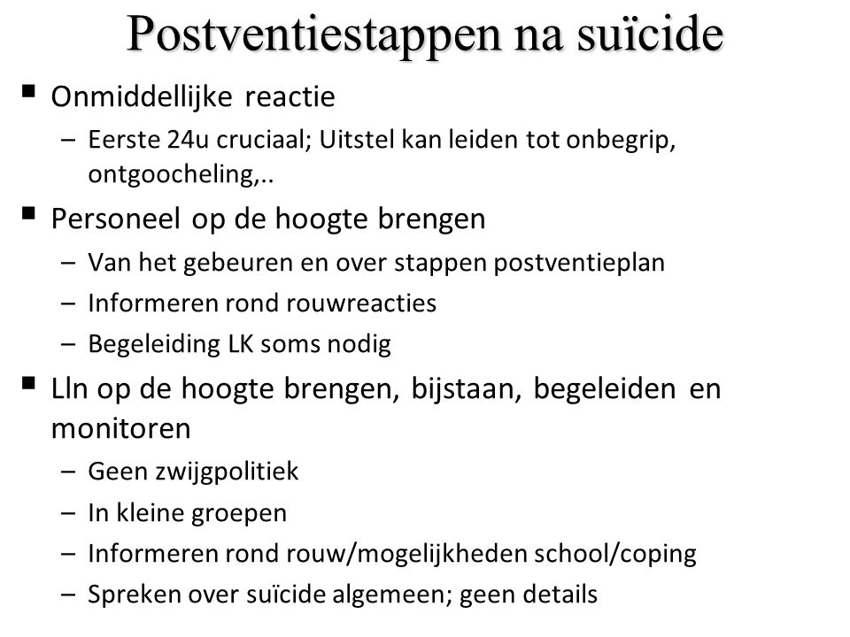 Postventiestappen na suïcide  Onmiddellijke reactie –Eerste 24u cruciaal; Uitstel kan leiden tot onbegrip, ontgoocheling,..