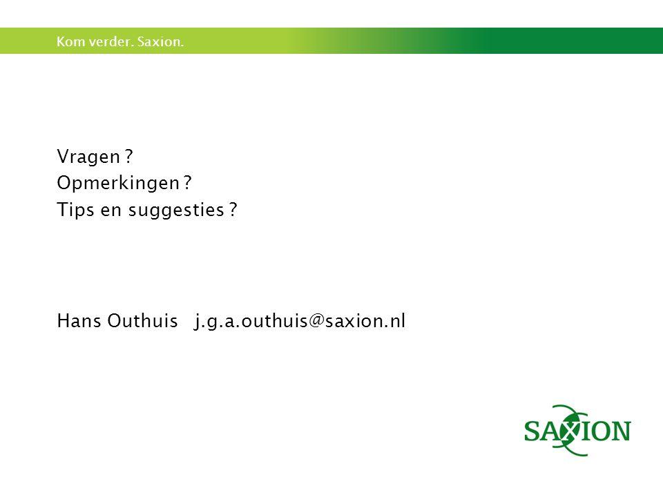 Kom verder. Saxion. Vragen ? Opmerkingen ? Tips en suggesties ? Hans Outhuis j.g.a.outhuis@saxion.nl