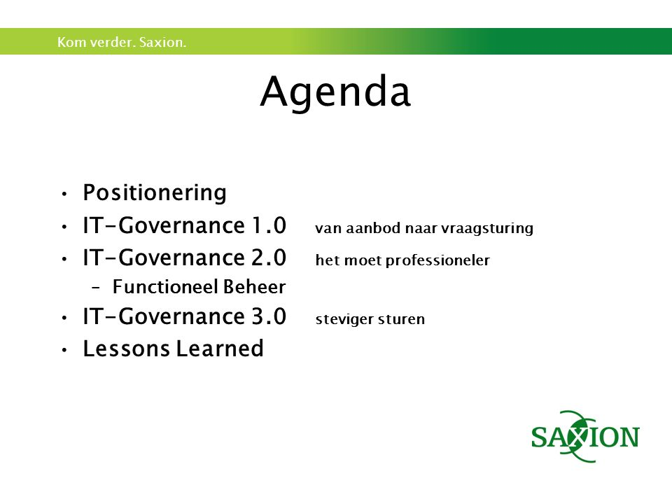 Kom verder. Saxion. Agenda Positionering IT-Governance 1.0 van aanbod naar vraagsturing IT-Governance 2.0 het moet professioneler –Functioneel Beheer