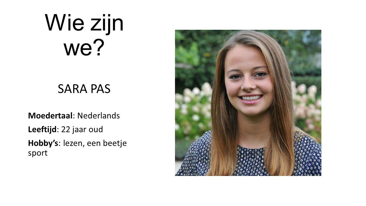 Wie zijn we SARA PAS Moedertaal: Nederlands Leeftijd: 22 jaar oud Hobby's: lezen, een beetje sport