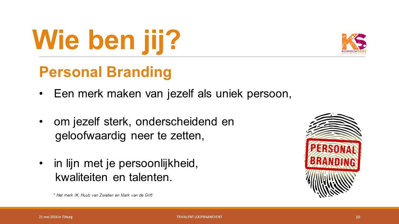 Wie ben jij? 21 mei 2016 in TilburgTRIVALENT LOOPBAANEVENT 10 Een merk maken van jezelf als uniek persoon, om jezelf sterk, onderscheidend en geloofwa