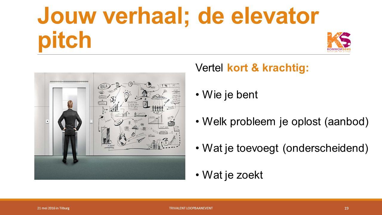 Jouw verhaal; de elevator pitch 21 mei 2016 in TilburgTRIVALENT LOOPBAANEVENT 19 Vertel kort & krachtig: Wie je bent Welk probleem je oplost (aanbod)