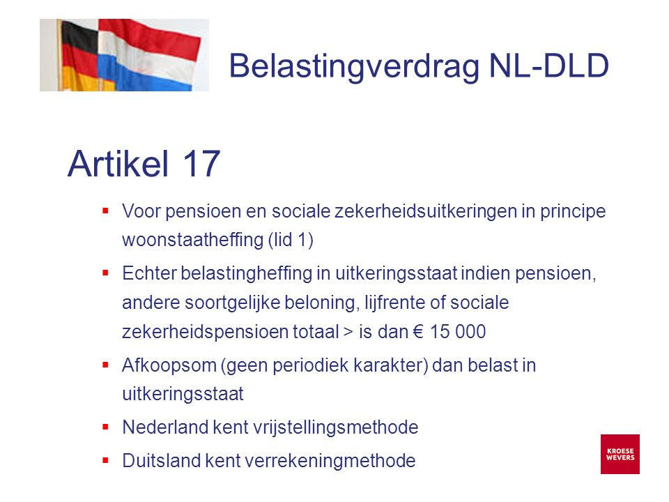 Onze ambitie is accountancy en belastingadvies menselijker en flexibeler te maken Belastingverdrag NL-DLD Artikel 17  Voor pensioen en sociale zekerheidsuitkeringen in principe woonstaatheffing (lid 1)  Echter belastingheffing in uitkeringsstaat indien pensioen, andere soortgelijke beloning, lijfrente of sociale zekerheidspensioen totaal > is dan € 15 000  Afkoopsom (geen periodiek karakter) dan belast in uitkeringsstaat  Nederland kent vrijstellingsmethode  Duitsland kent verrekeningmethode