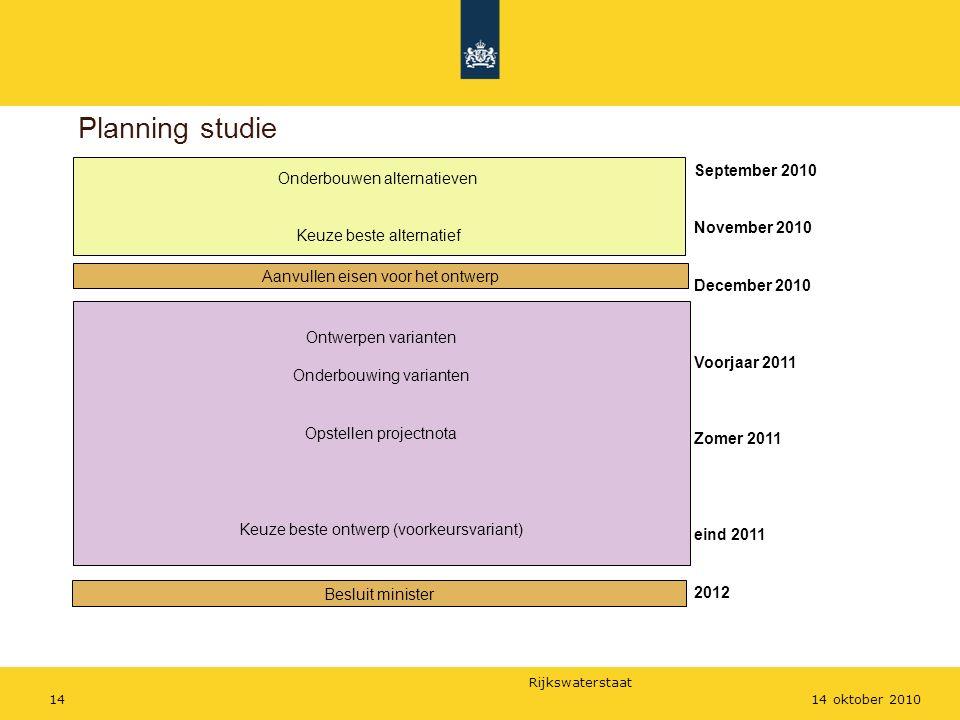 Rijkswaterstaat 1414 oktober 2010 Planning studie Onderbouwen alternatieven Keuze beste alternatief Aanvullen eisen voor het ontwerp Ontwerpen variant