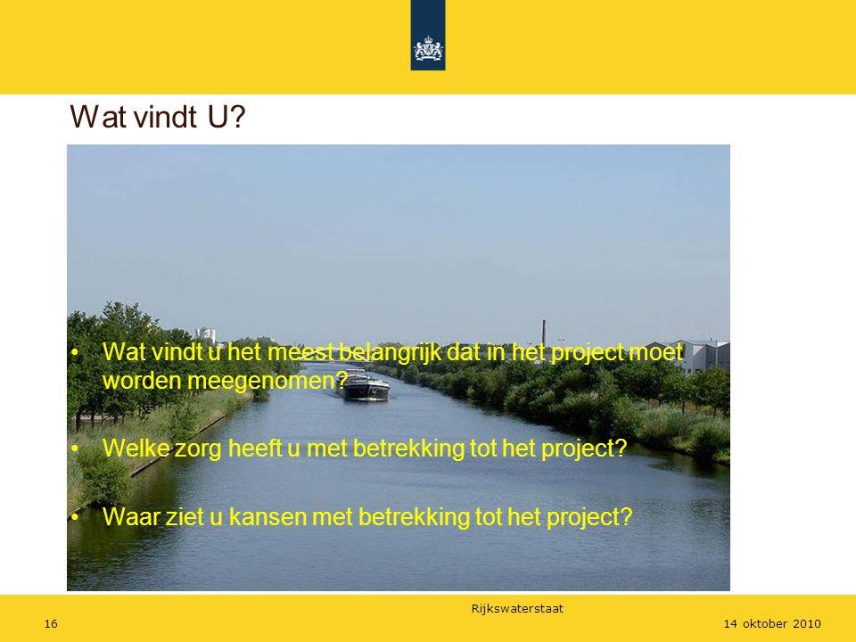 Rijkswaterstaat 1614 oktober 2010 Wat vindt U? Wat vindt u het meest belangrijk dat in het project moet worden meegenomen? Welke zorg heeft u met betr