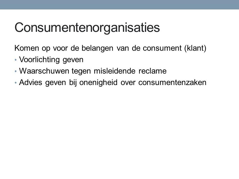 Consumentenorganisaties Komen op voor de belangen van de consument (klant) Voorlichting geven Waarschuwen tegen misleidende reclame Advies geven bij o