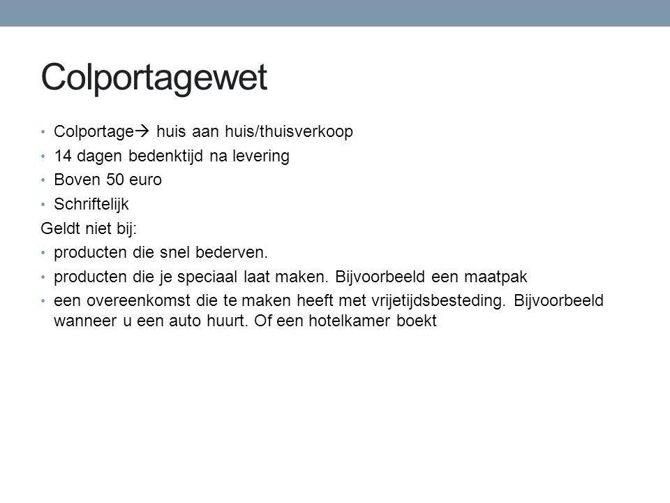 Colportagewet Colportage  huis aan huis/thuisverkoop 14 dagen bedenktijd na levering Boven 50 euro Schriftelijk Geldt niet bij: producten die snel bederven.