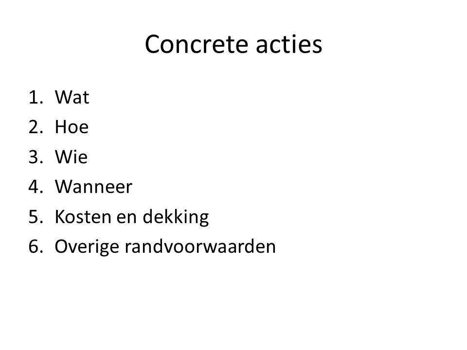Concrete acties 1.Wat 2.Hoe 3.Wie 4.Wanneer 5.Kosten en dekking 6.Overige randvoorwaarden
