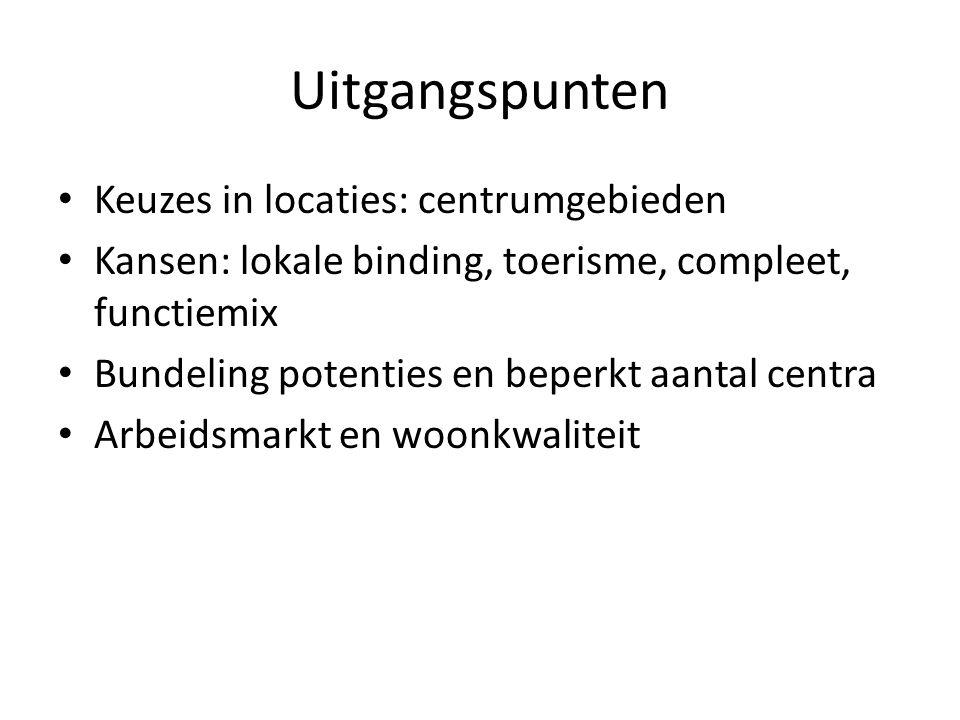 Uitgangspunten Keuzes in locaties: centrumgebieden Kansen: lokale binding, toerisme, compleet, functiemix Bundeling potenties en beperkt aantal centra Arbeidsmarkt en woonkwaliteit