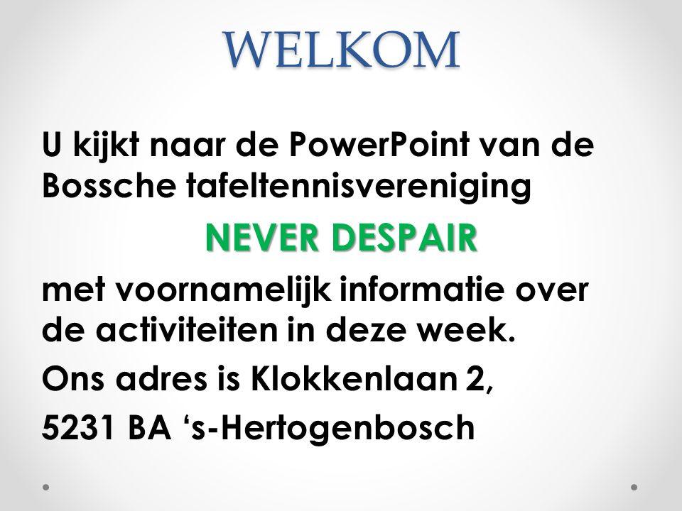 WELKOM U kijkt naar de PowerPoint van de Bossche tafeltennisvereniging NEVER DESPAIR met voornamelijk informatie over de activiteiten in deze week. On