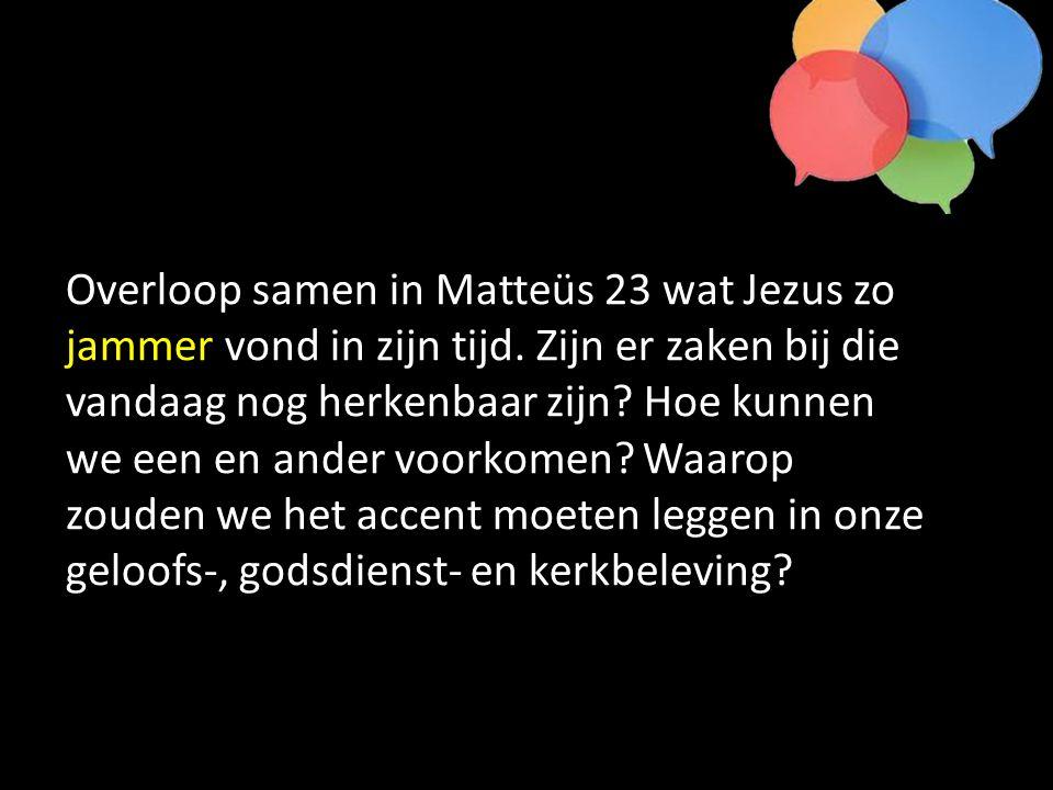 Overloop samen in Matteüs 23 wat Jezus zo jammer vond in zijn tijd.