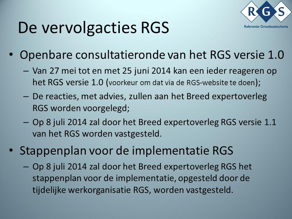 De vervolgacties RGS Openbare consultatieronde van het RGS versie 1.0 – Van 27 mei tot en met 25 juni 2014 kan een ieder reageren op het RGS versie 1.0 ( voorkeur om dat via de RGS-website te doen ); – De reacties, met advies, zullen aan het Breed expertoverleg RGS worden voorgelegd; – Op 8 juli 2014 zal door het Breed expertoverleg RGS versie 1.1 van het RGS worden vastgesteld.