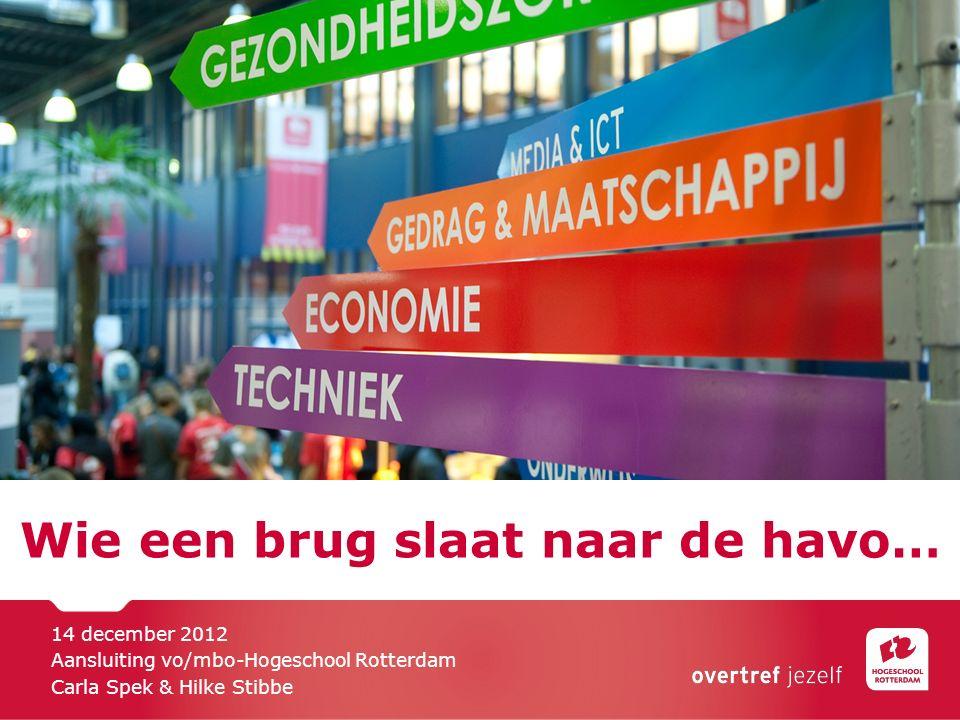 Wie een brug slaat naar de havo… 14 december 2012 Aansluiting vo/mbo-Hogeschool Rotterdam Carla Spek & Hilke Stibbe