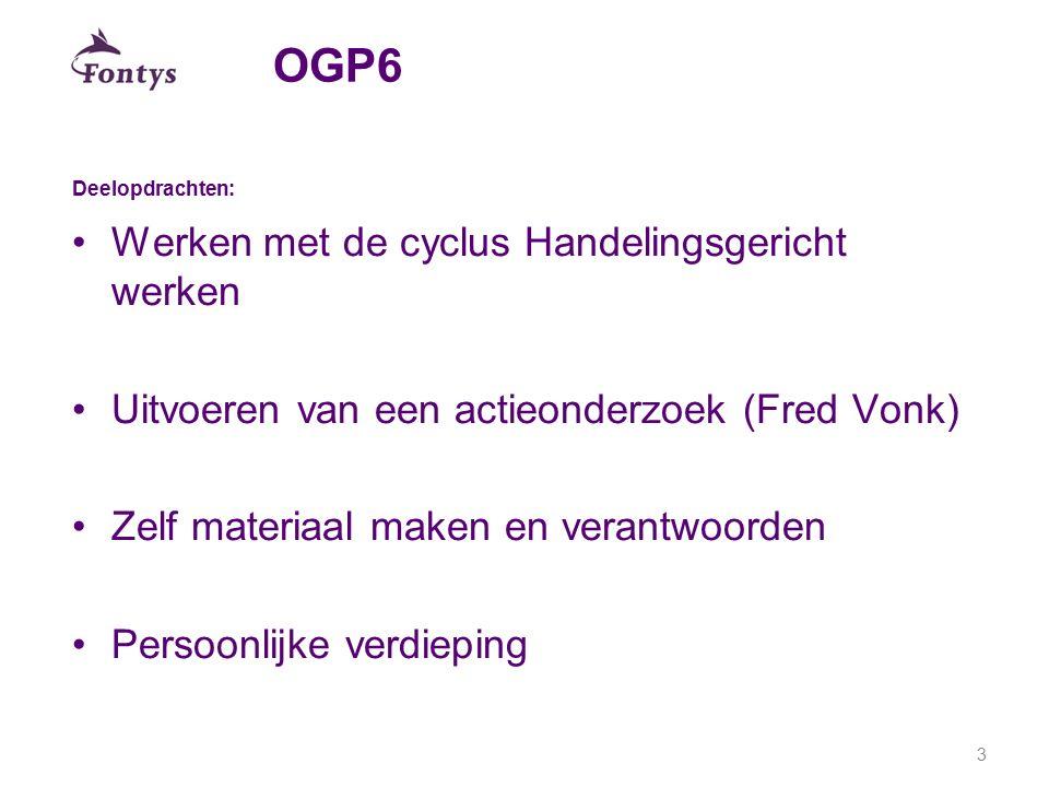 OGP6 Deelopdrachten: Werken met de cyclus Handelingsgericht werken Uitvoeren van een actieonderzoek (Fred Vonk) Zelf materiaal maken en verantwoorden