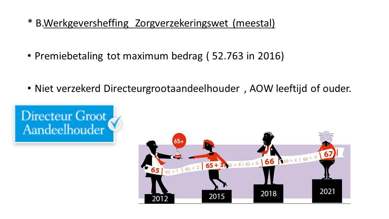 * B.Werkgeversheffing Zorgverzekeringswet (meestal) Premiebetaling tot maximum bedrag ( 52.763 in 2016) Niet verzekerd Directeurgrootaandeelhouder, AOW leeftijd of ouder.