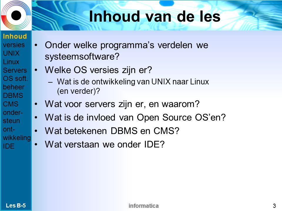informatica Ter opfrissing: De verschillende lagen aan programma's Les B-5 4 Drivers apparaten (muis, printer, etc.) Besturingssysteem (OS) (Windows, Linux) Applicaties (Word, Excel) BIOS, firmware (CPU, geheugen, etc.) Inhoud versies UNIX Linux Servers OS soft.