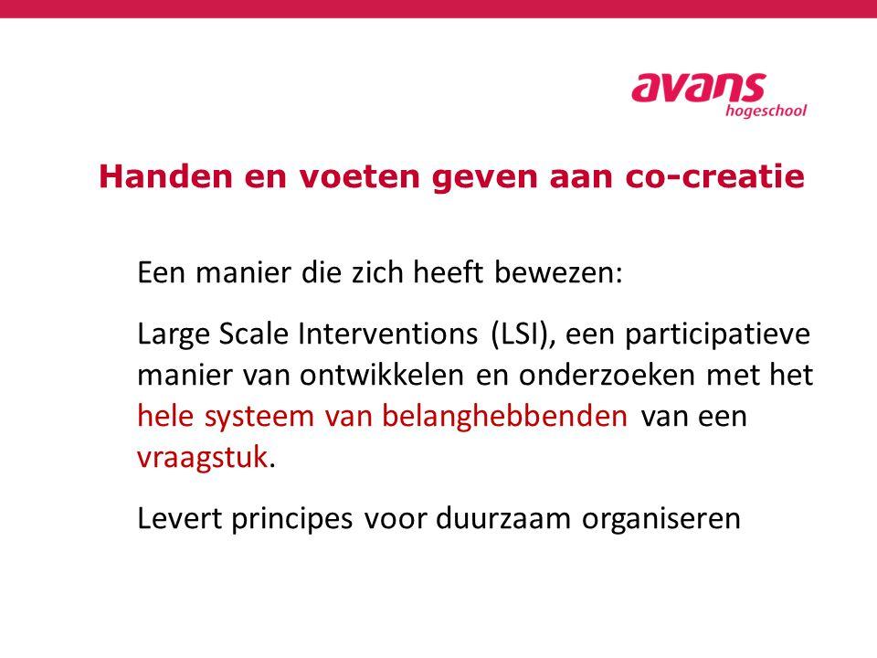 Handen en voeten geven aan co-creatie Een manier die zich heeft bewezen: Large Scale Interventions (LSI), een participatieve manier van ontwikkelen en onderzoeken met het hele systeem van belanghebbenden van een vraagstuk.