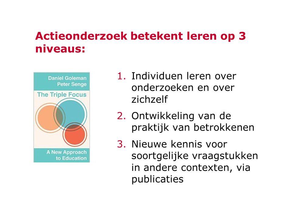 Actieonderzoek betekent leren op 3 niveaus: 1.Individuen leren over onderzoeken en over zichzelf 2.Ontwikkeling van de praktijk van betrokkenen 3.Nieuwe kennis voor soortgelijke vraagstukken in andere contexten, via publicaties