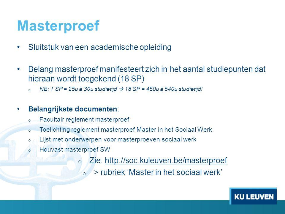 Masterproef Sluitstuk van een academische opleiding Belang masterproef manifesteert zich in het aantal studiepunten dat hieraan wordt toegekend (18 SP) o NB: 1 SP = 25u à 30u studietijd  18 SP = 450u à 540u studietijd.