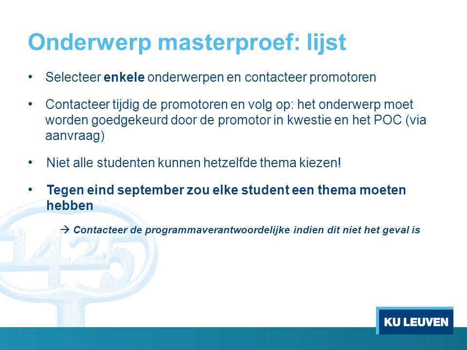 Onderwerp masterproef: lijst Selecteer enkele onderwerpen en contacteer promotoren Contacteer tijdig de promotoren en volg op: het onderwerp moet worden goedgekeurd door de promotor in kwestie en het POC (via aanvraag) Niet alle studenten kunnen hetzelfde thema kiezen.