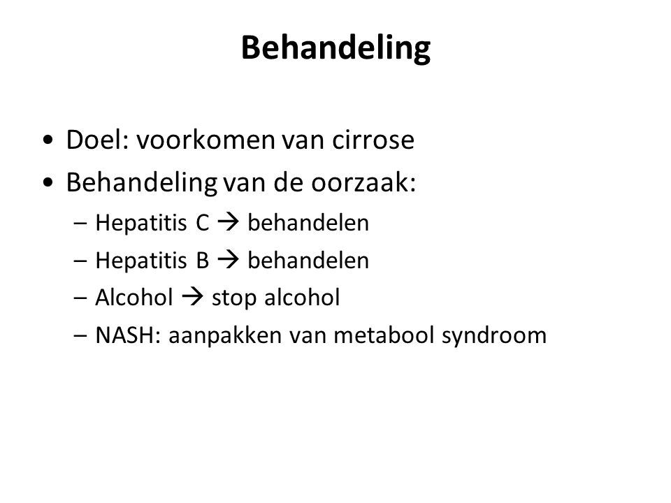 Behandeling Doel: voorkomen van cirrose Behandeling van de oorzaak: –Hepatitis C  behandelen –Hepatitis B  behandelen –Alcohol  stop alcohol –NASH: