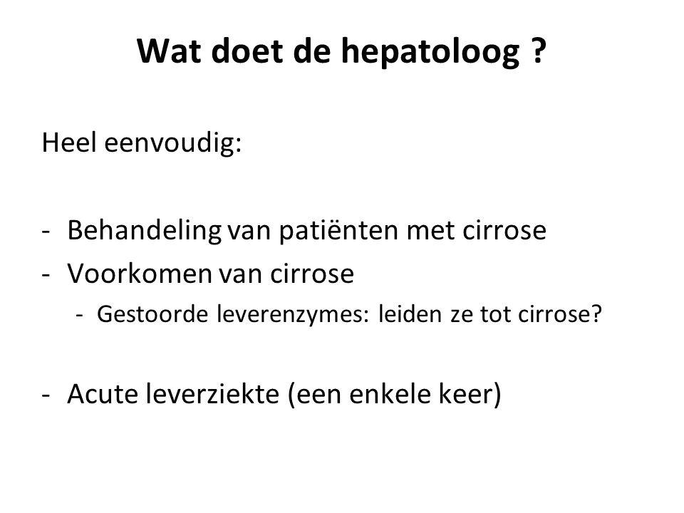 Wat doet de hepatoloog ? Heel eenvoudig: -Behandeling van patiënten met cirrose -Voorkomen van cirrose -Gestoorde leverenzymes: leiden ze tot cirrose?