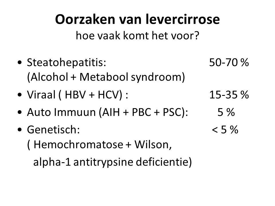 Oorzaken van levercirrose hoe vaak komt het voor? Steatohepatitis:50-70 % (Alcohol + Metabool syndroom) Viraal ( HBV + HCV) : 15-35 % Auto Immuun (AIH