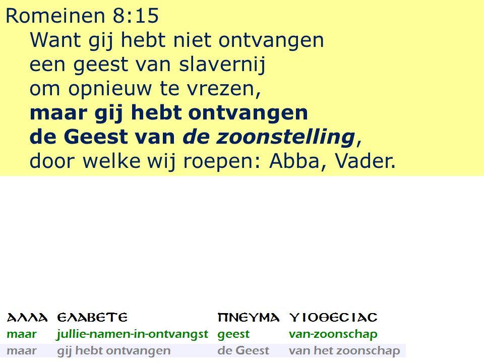 Romeinen 8:15 Want gij hebt niet ontvangen een geest van slavernij om opnieuw te vrezen, maar gij hebt ontvangen de Geest van de zoonstelling, door welke wij roepen: Abba, Vader.