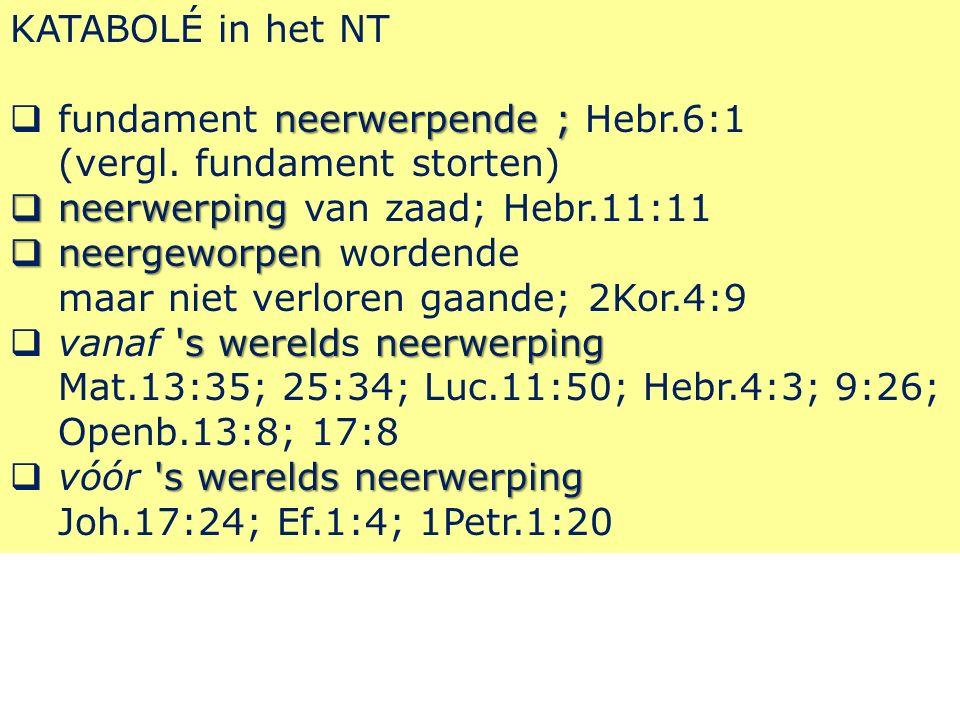 KATABOLÉ in het NT neerwerpende ;  fundament neerwerpende ; Hebr.6:1 (vergl.