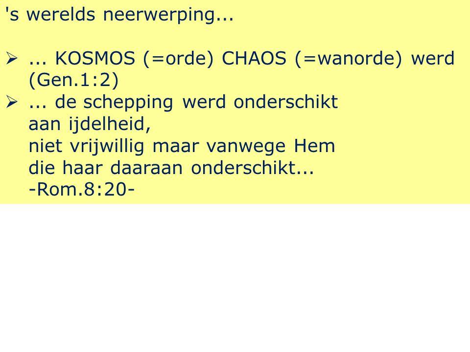 s werelds neerwerping... ... KOSMOS (=orde) CHAOS (=wanorde) werd (Gen.1:2) ...