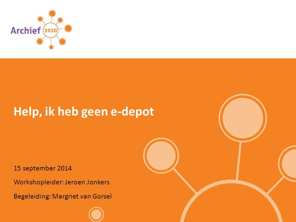 15 september 2014 Help, ik heb geen e-depot Workshopleider: Jeroen Jonkers Begeleiding: Margriet van Gorsel