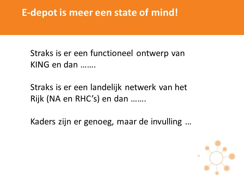 E-depot is meer een state of mind! Straks is er een functioneel ontwerp van KING en dan ……. Straks is er een landelijk netwerk van het Rijk (NA en RHC