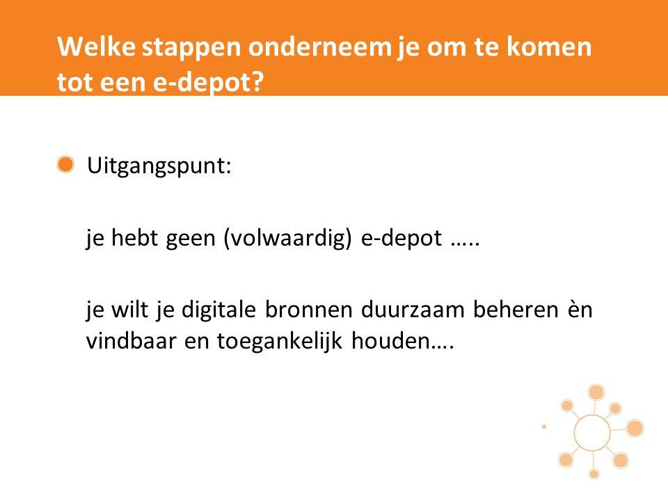 Welke stappen onderneem je om te komen tot een e-depot? Uitgangspunt: je hebt geen (volwaardig) e-depot ….. je wilt je digitale bronnen duurzaam beher