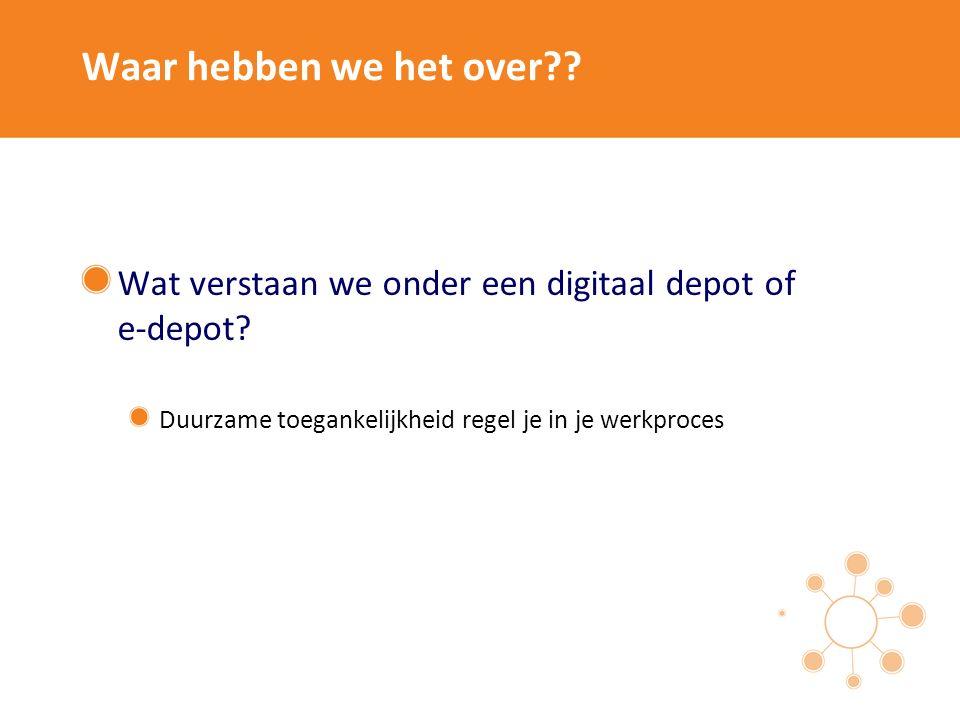 Waar hebben we het over?? Wat verstaan we onder een digitaal depot of e-depot? Duurzame toegankelijkheid regel je in je werkproces