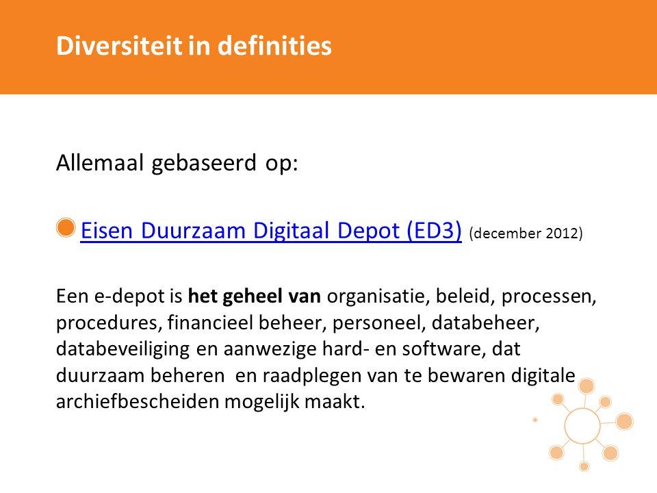 Diversiteit in definities Allemaal gebaseerd op: Eisen Duurzaam Digitaal Depot (ED3)Eisen Duurzaam Digitaal Depot (ED3) (december 2012) Een e-depot is