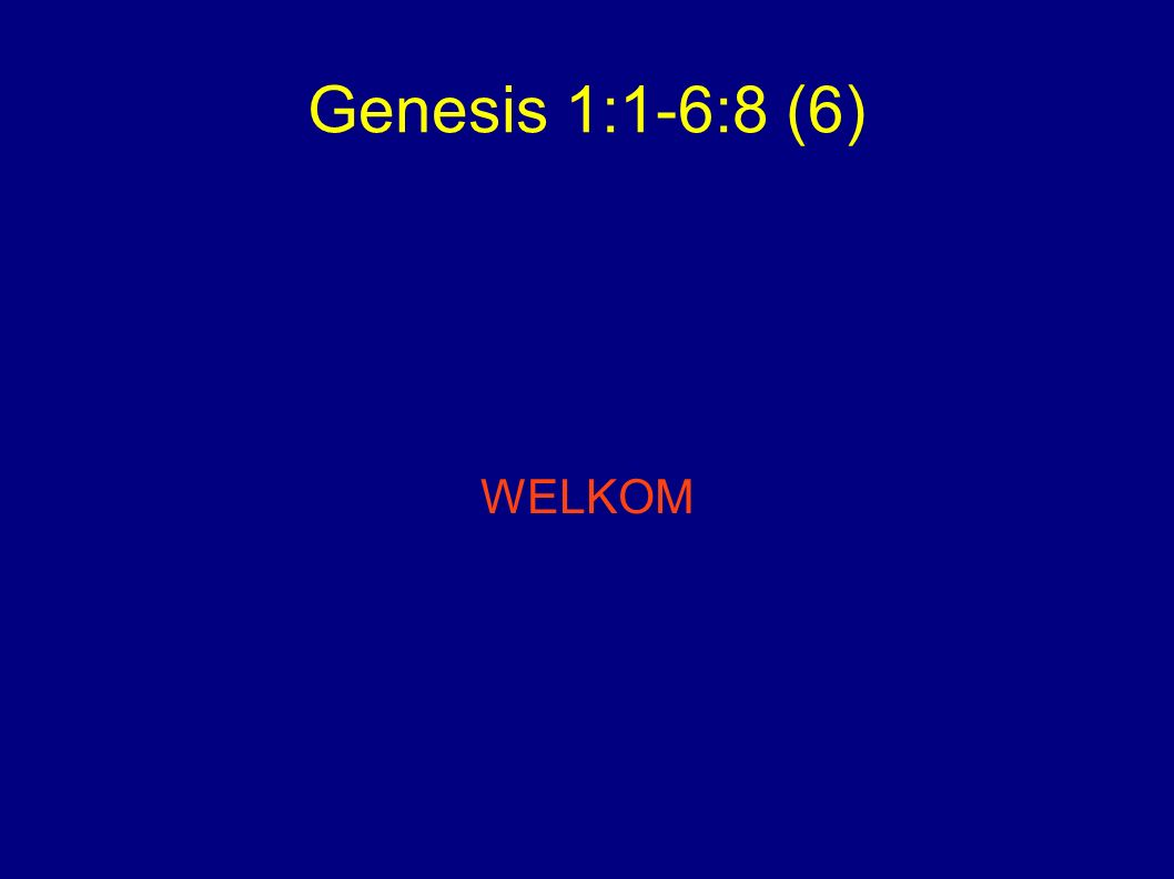 Genesis 1:1-6:8 (6) WELKOM