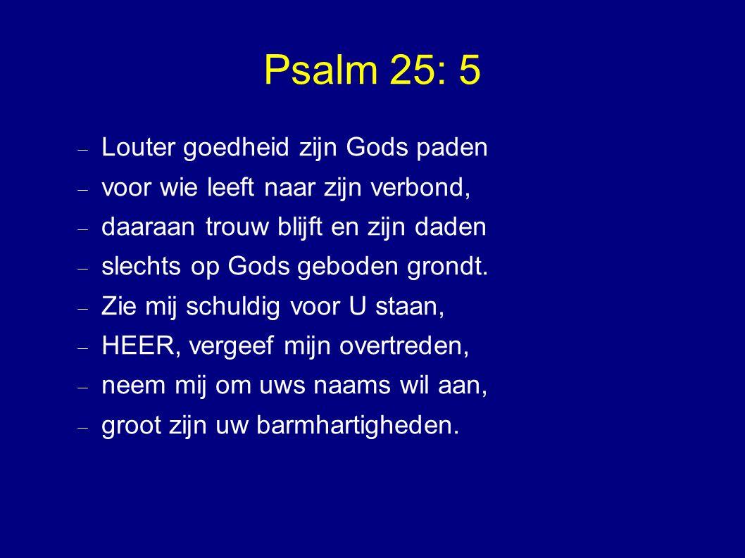 Psalm 25: 5  Louter goedheid zijn Gods paden  voor wie leeft naar zijn verbond,  daaraan trouw blijft en zijn daden  slechts op Gods geboden grondt.