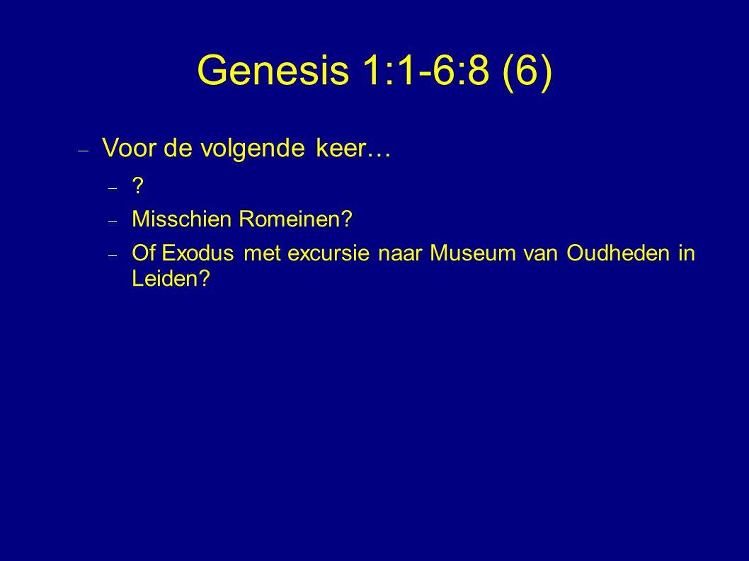 Genesis 1:1-6:8 (6)  Voor de volgende keer…  .  Misschien Romeinen.
