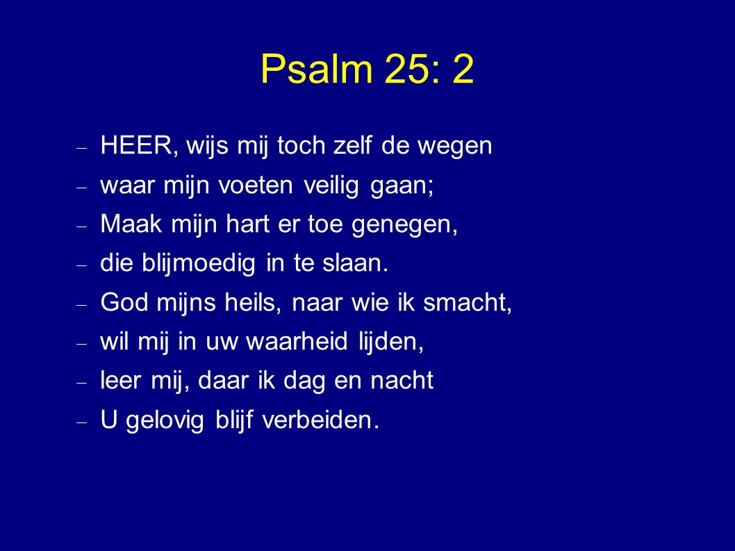 Psalm 25: 2  HEER, wijs mij toch zelf de wegen  waar mijn voeten veilig gaan;  Maak mijn hart er toe genegen,  die blijmoedig in te slaan.
