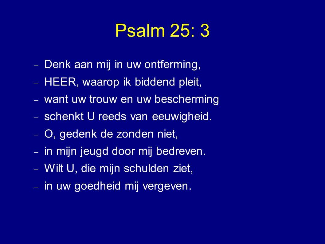 Psalm 25: 3  Denk aan mij in uw ontferming,  HEER, waarop ik biddend pleit,  want uw trouw en uw bescherming  schenkt U reeds van eeuwigheid.
