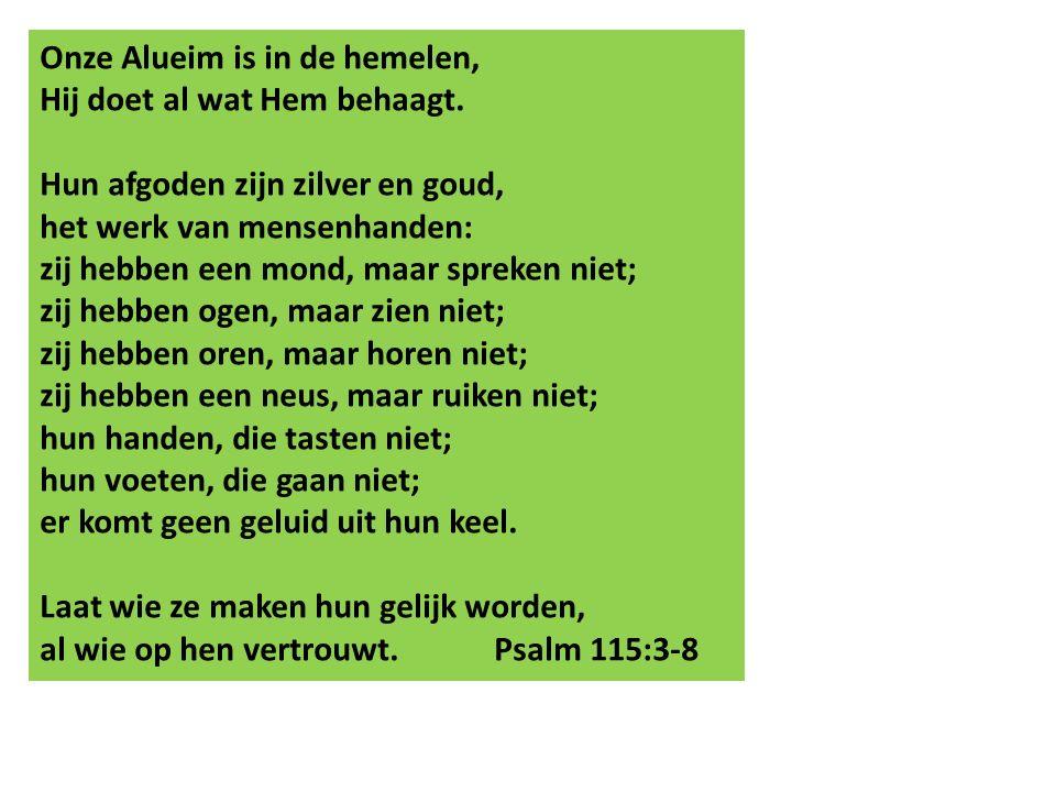 Onze Alueim is in de hemelen, Hij doet al wat Hem behaagt. Hun afgoden zijn zilver en goud, het werk van mensenhanden: zij hebben een mond, maar sprek
